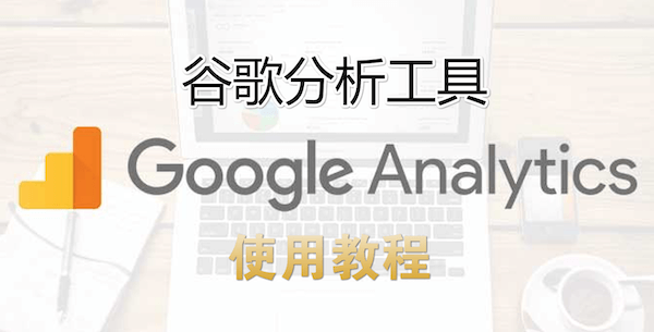 Google Analytics怎么用,谷歌分析工具使用教程